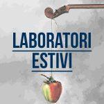 Laboratori Estivi, c'è ancora tempo! (Scadenza 30 luglio)